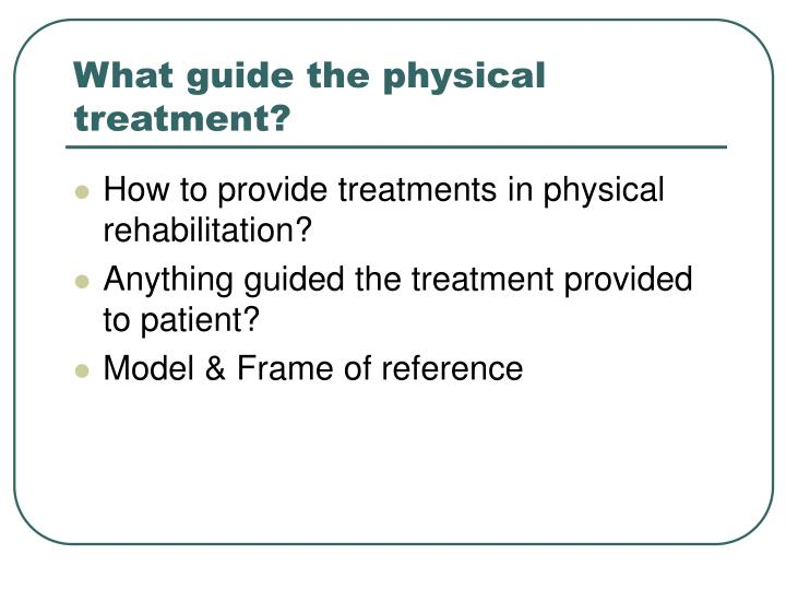 What guide the physical treatment?