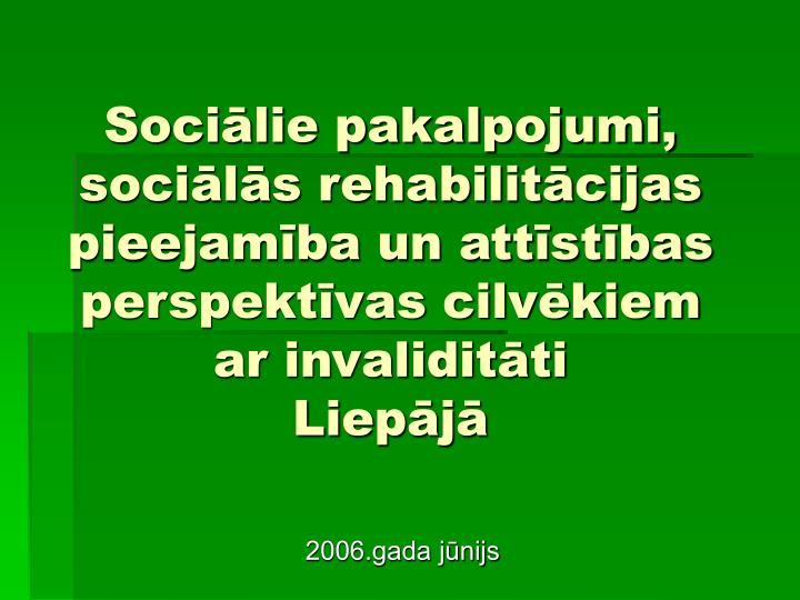 Sociālie pakalpojumi, sociālās rehabilitācijas pieejamība un attīstības perspektīvas cilvēkiem ar invaliditāti