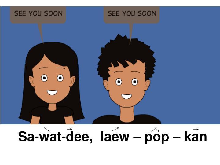 Sa-wat-dee,  laew – pop – kan