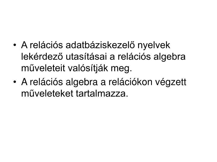 A relációs adatbáziskezelő nyelvek lekérdező utasításai a relációs algebra műveleteit valósítják meg.