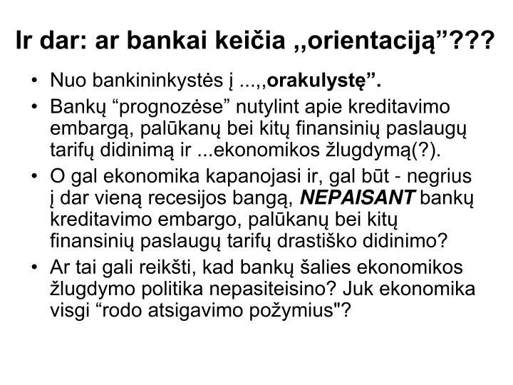 """Ir dar: ar bankai keičia ,,orientaciją""""???"""