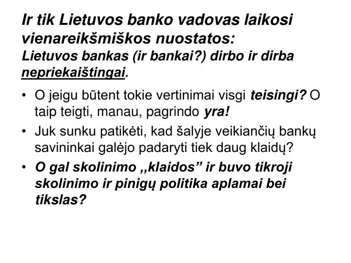 Ir tik Lietuvos banko vadovas laikosi vienareikšmiškos nuostatos: