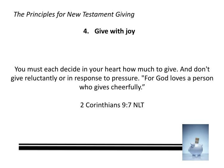 """You must each decide in your heart how much to give. And don't give reluctantly or in response to pressure. """"For God loves a person who gives cheerfully."""