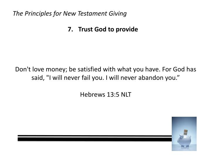 """Don't love money; be satisfied with what you have. For God has said, """"I will never fail you. I will never abandon you."""