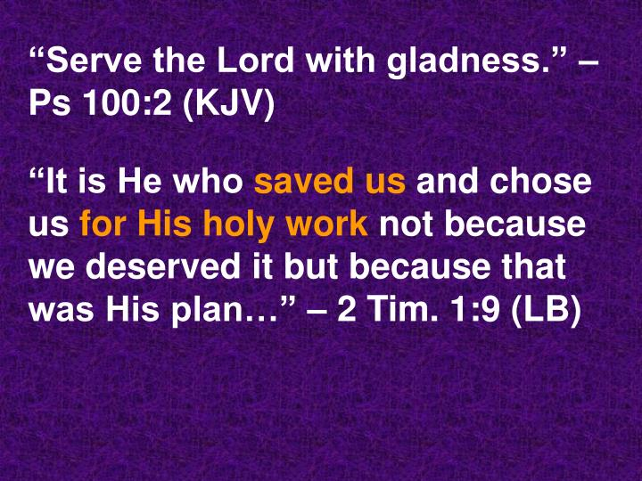 """Serve the Lord with gladness."" – Ps 100:2 (KJV)"