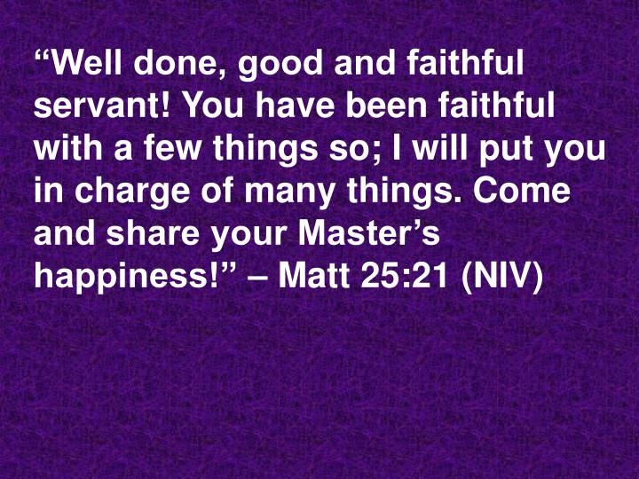 """Well done, good and faithful servant! You have been faithful with a few things so; I will put you in charge of many things. Come and share your Master's happiness!"" – Matt 25:21 (NIV)"