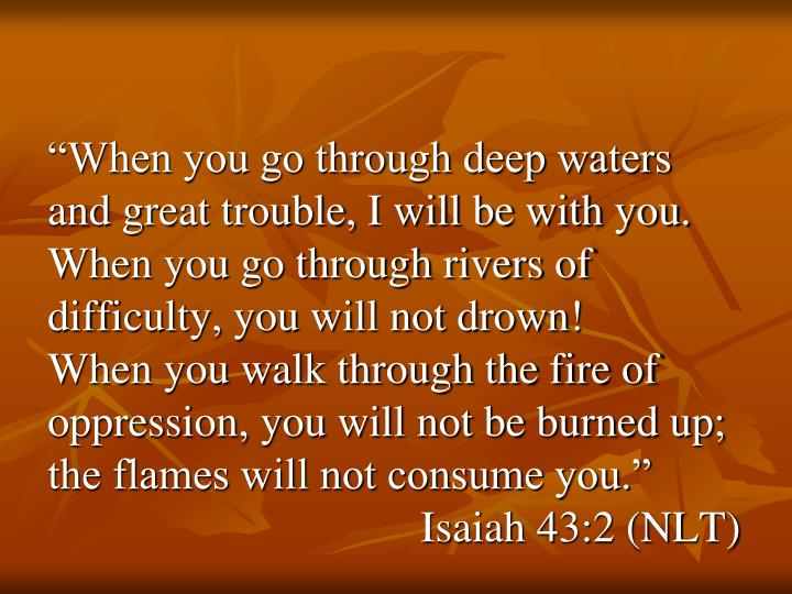 """When you go through deep waters and great trouble, I will be with you.  When you go through rivers of difficulty, you will not drown!"