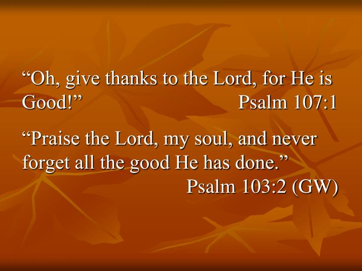 """Oh, give thanks to the Lord, for He is Good!""	Psalm 107:1"