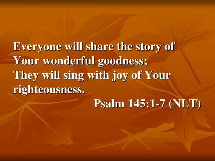 Everyone will share the story of Your wonderful goodness;