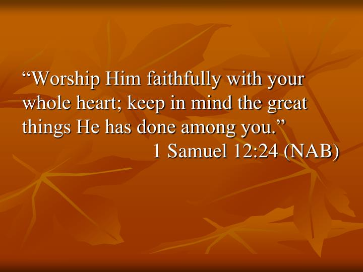 """Worship Him faithfully with your whole heart; keep in mind the great things He has done among you..."