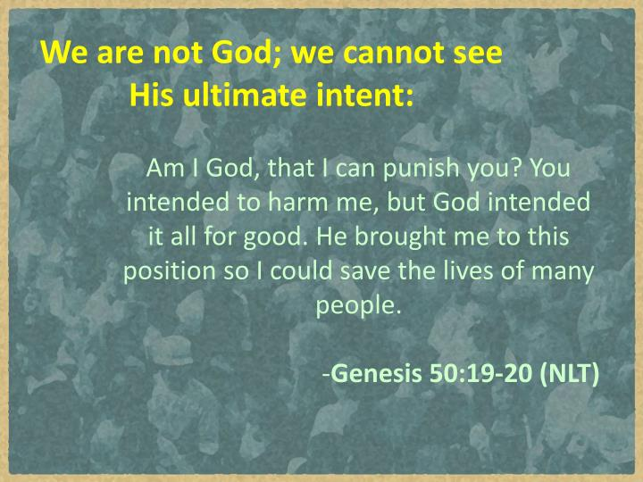We are not God; we cannot see His ultimate intent: