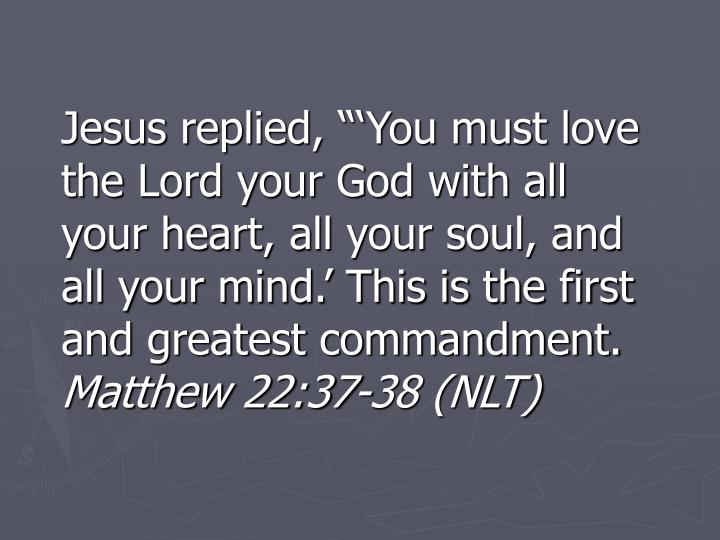 """Jesus replied, """"'You must love the Lord your God with all your heart, all your soul, and all your mind.' This is the first and greatest commandment."""