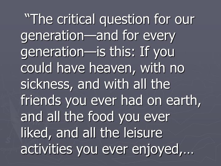"""""""The critical question for our generation—and for every generation—is this: If you could have heaven, with no sickness, and with all the friends you ever had on earth, and all the food you ever liked, and all the leisure activities you ever enjoyed,…"""