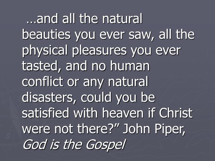 """…and all the natural beauties you ever saw, all the physical pleasures you ever tasted, and no human conflict or any natural disasters, could you be satisfied with heaven if Christ were not there?"""" John Piper,"""