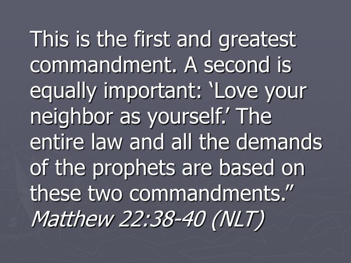 """This is the first and greatest commandment. A second is equally important: 'Love your neighbor as yourself.' The entire law and all the demands of the prophets are based on these two commandments."""""""