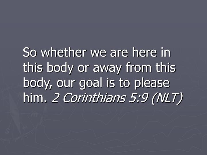 So whether we are here in this body or away from this body, our goal is to please him.