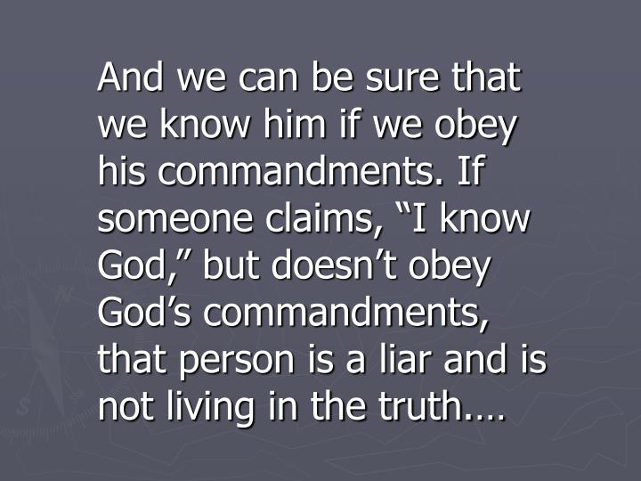 """And we can be sure that we know him if we obey his commandments. If someone claims, """"I know God,"""" but doesn't obey God's commandments, that person is a liar and is not living in the truth.…"""