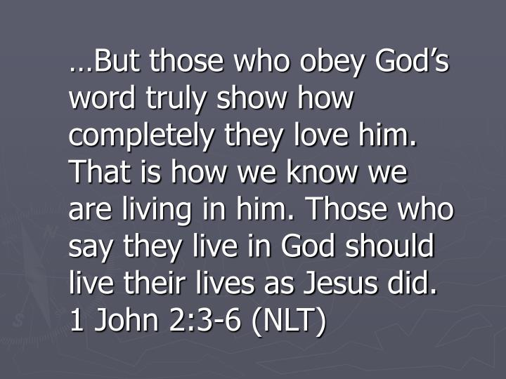 …But those who obey God's word truly show how completely they love him. That is how we know we are living in him. Those who say they live in God should live their lives as Jesus did. 1 John 2:3-6 (NLT)