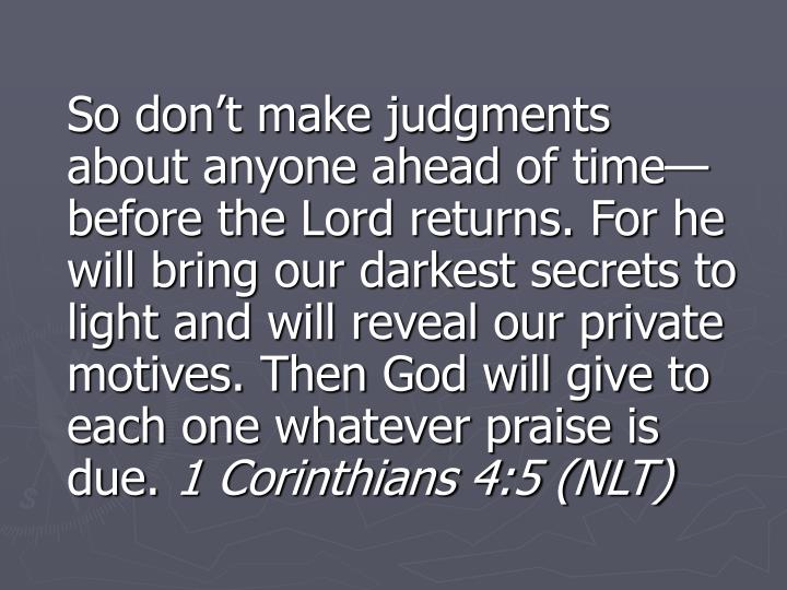 So don't make judgments about anyone ahead of time—before the Lord returns. For he will bring our darkest secrets to light and will reveal our private motives. Then God will give to each one whatever praise is due.