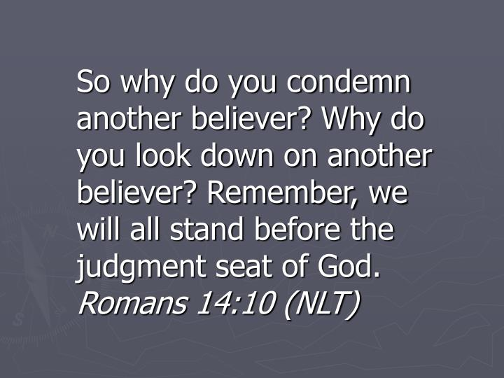So why do you condemn another believer? Why do you look down on another believer? Remember, we will all stand before the judgment seat of God.