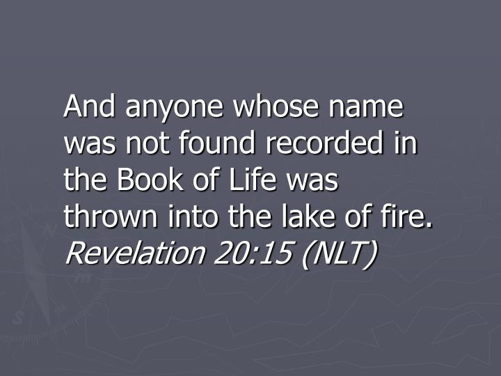 And anyone whose name was not found recorded in the Book of Life was thrown into the lake of fire.