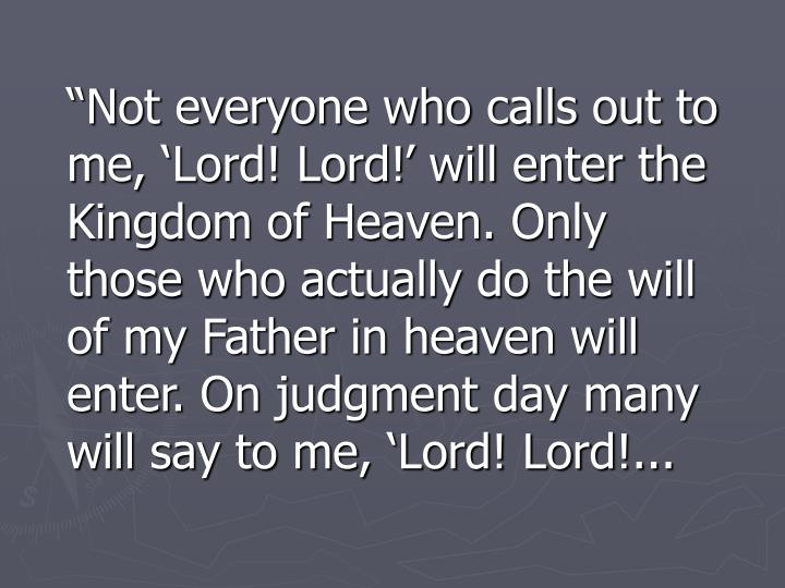 """""""Not everyone who calls out to me, 'Lord! Lord!' will enter the Kingdom of Heaven. Only those who actually do the will of my Father in heaven will enter. On judgment day many will say to me, 'Lord! Lord!..."""