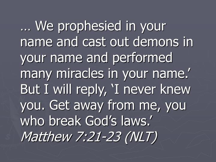 … We prophesied in your name and cast out demons in your name and performed many miracles in your name.' But I will reply, 'I never knew you. Get away from me, you who break God's laws.'