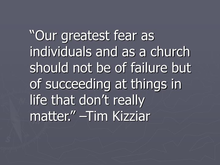 """""""Our greatest fear as individuals and as a church should not be of failure but of succeeding at things in life that don't really matter."""" –Tim Kizziar"""