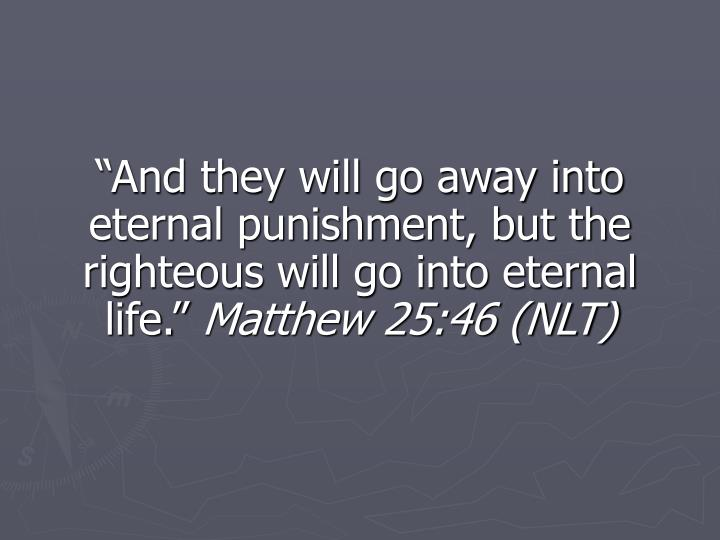 """""""And they will go away into eternal punishment, but the righteous will go into eternal life."""""""