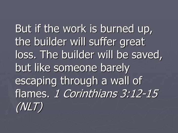 But if the work is burned up, the builder will suffer great loss. The builder will be saved, but like someone barely escaping through a wall of flames.