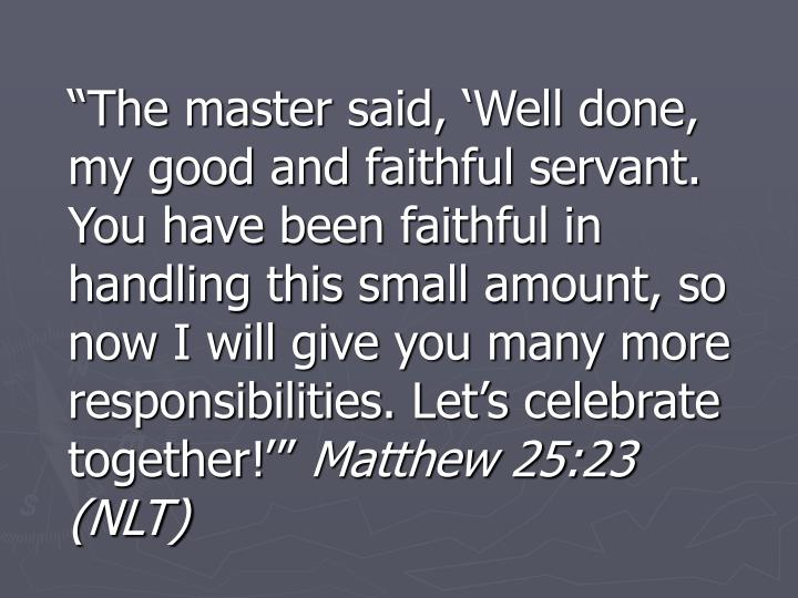 """""""The master said, 'Well done, my good and faithful servant. You have been faithful in handling this small amount, so now I will give you many more responsibilities. Let's celebrate together!'"""""""