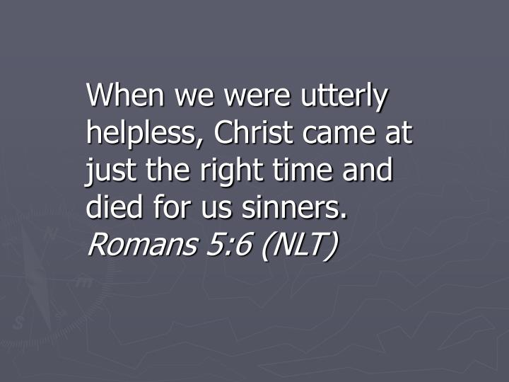 When we were utterly helpless, Christ came at just the right time and died for us sinners.