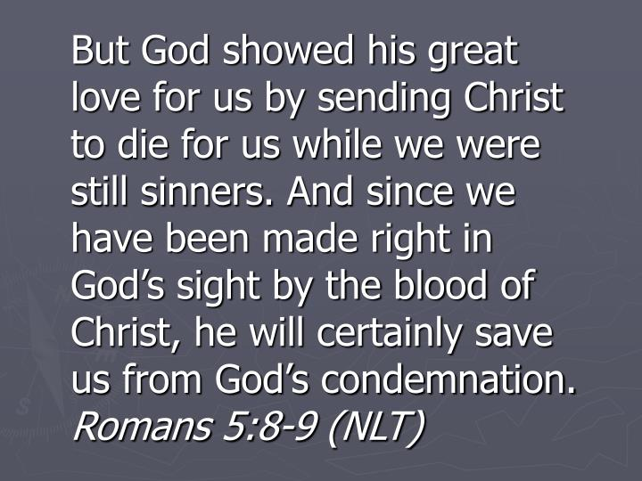 But God showed his great love for us by sending Christ to die for us while we were still sinners. And since we have been made right in God's sight by the blood of Christ, he will certainly save us from God's condemnation.