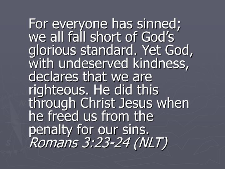 For everyone has sinned; we all fall short of God's glorious standard. Yet God, with undeserved kindness, declares that we are righteous. He did this through Christ Jesus when he freed us from the penalty for our sins.