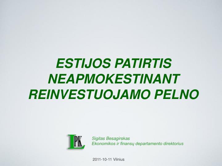 ESTIJOS PATIRTIS NEAPMOKESTINANT REINVESTUOJAMO PELNO