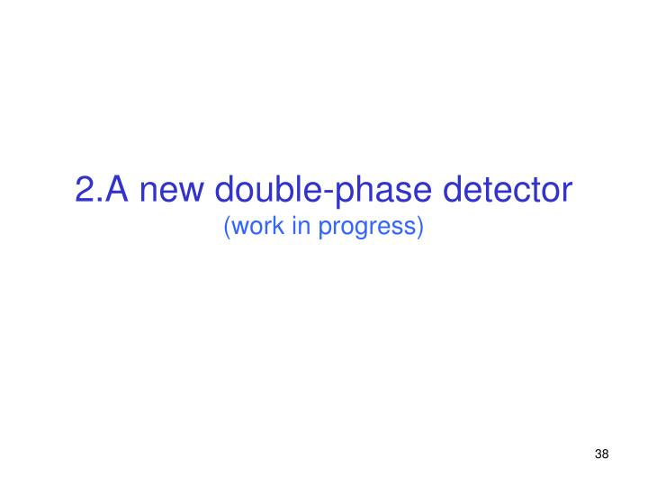 2.A new double-phase detector