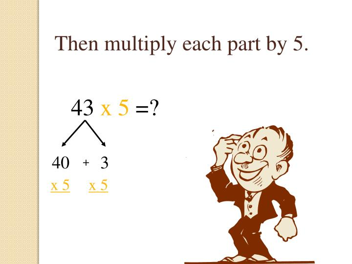 Then multiply each part by 5.