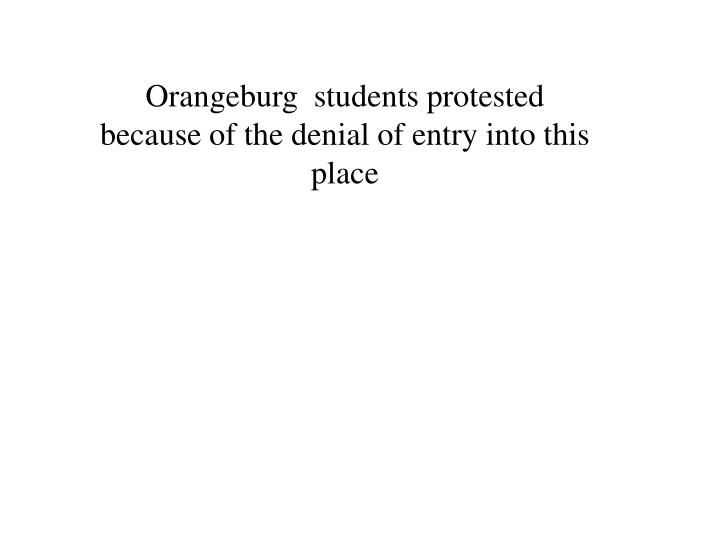 Orangeburg  students protested because of the denial of entry into this place