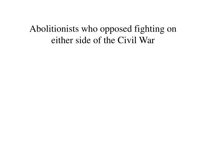Abolitionists who opposed fighting on either side of the Civil War