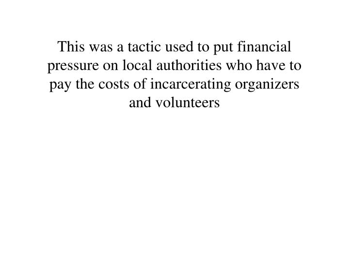 This was a tactic used to put financial pressure on local authorities who have to pay the costs of incarcerating organizers and volunteers