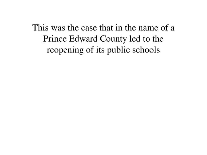This was the case that in the name of a Prince Edward County led to the reopening of its public schools