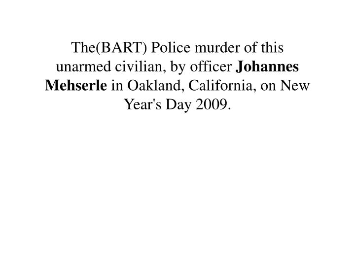 The(BART) Police murder of this unarmed civilian, by officer