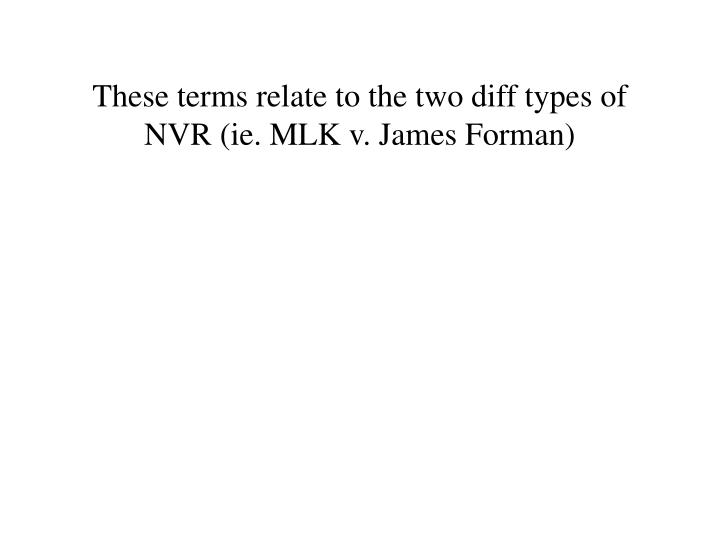 These terms relate to the two diff types of NVR (ie. MLK v. James Forman)