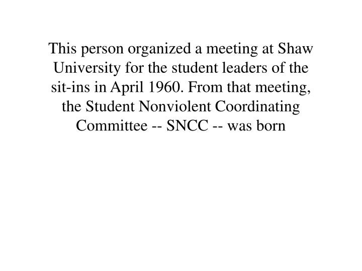 This person organized a meeting at Shaw University for the student leaders of the sit-ins in April 1960. From that meeting, the Student Nonviolent Coordinating Committee -- SNCC -- was born