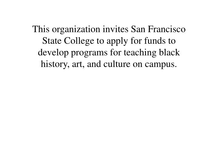 This organization invites San Francisco State College to apply for funds to develop programs for teaching black history, art, and culture on campus.