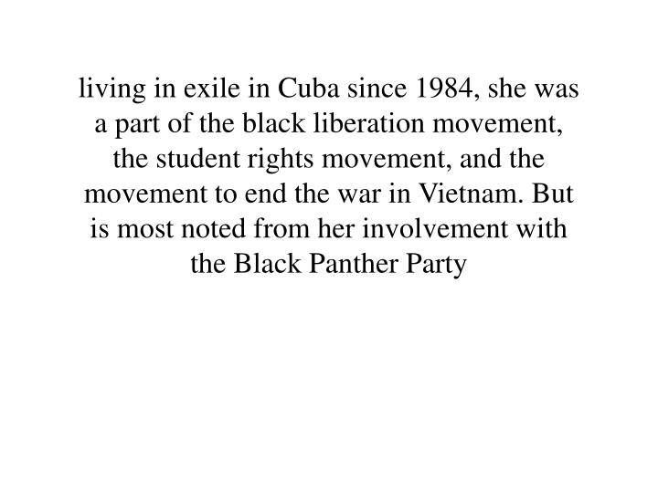 living in exile in Cuba since 1984, she was a part of the black liberation movement, the student rights movement, and the movement to end the war in Vietnam. But is most noted from her involvement with the Black Panther Party