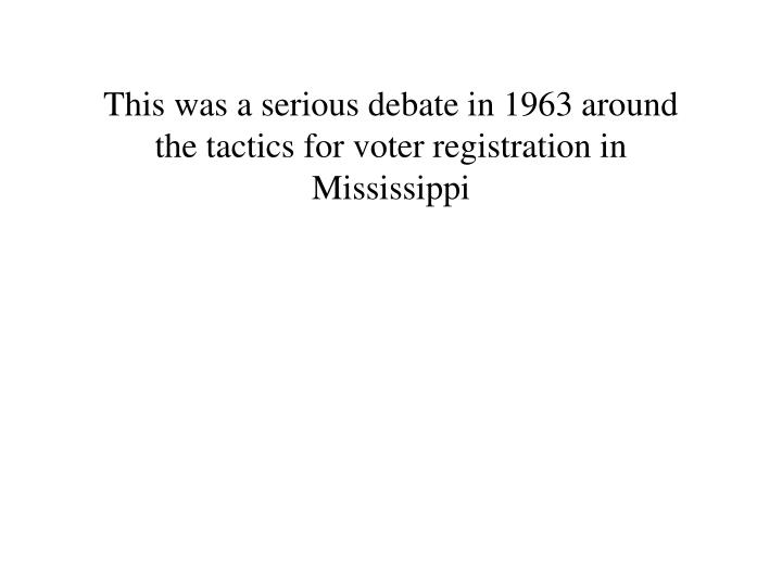 This was a serious debate in 1963 around the tactics for voter registration in Mississippi