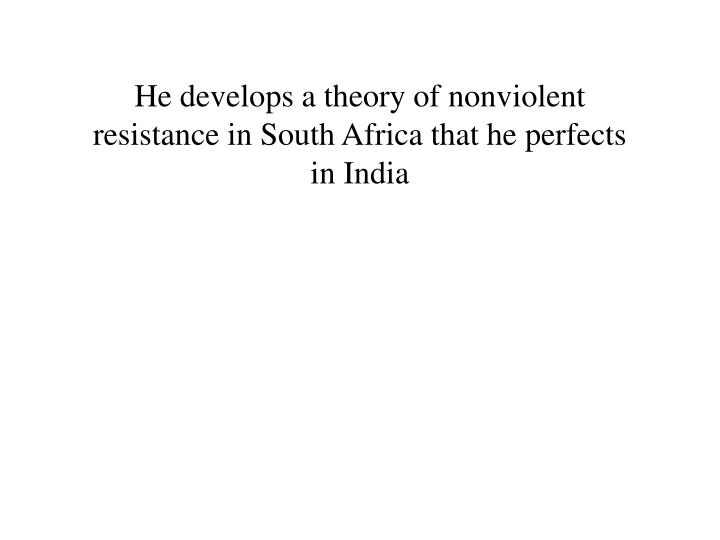 He develops a theory of nonviolent resistance in South Africa that he perfects in India