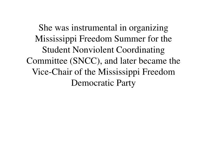She was instrumental in organizing Mississippi Freedom Summer for the Student Nonviolent Coordinating Committee (SNCC), and later became the Vice-Chair of the Mississippi Freedom Democratic Party