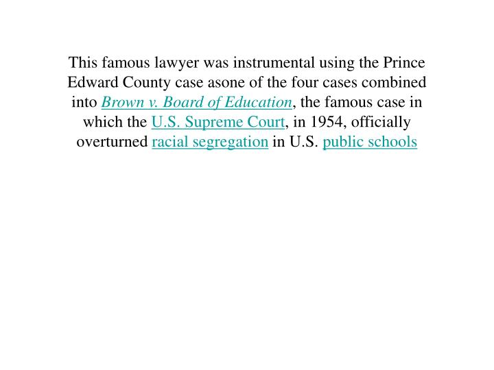 This famous lawyer was instrumental using the Prince Edward County case asone of the four cases combined into